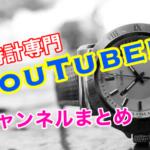 腕時計専門YOUTUBERチャンネルまとめ